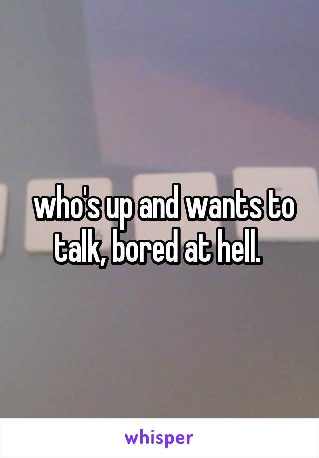who's up and wants to talk, bored at hell.
