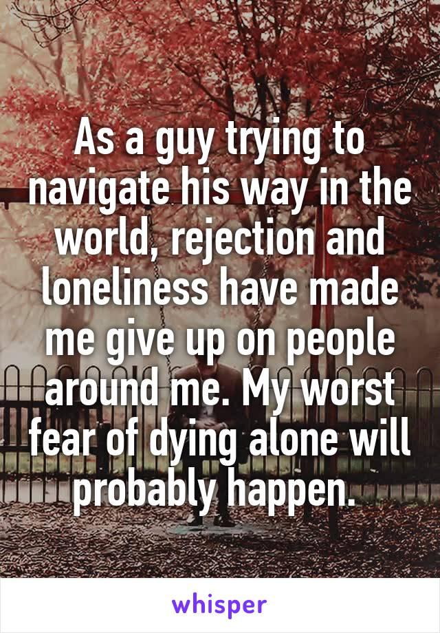 As a guy trying to navigate his way in the world, rejection and loneliness have made me give up on people around me. My worst fear of dying alone will probably happen.