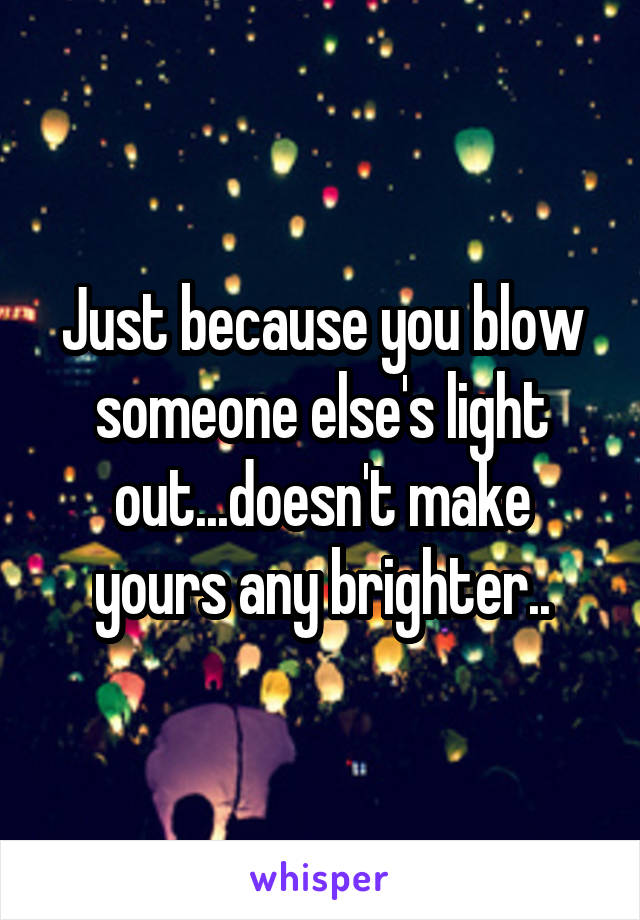 Just because you blow someone else's light out...doesn't make yours any brighter..