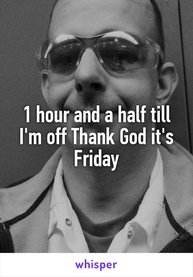 1 hour and a half till I'm off Thank God it's Friday