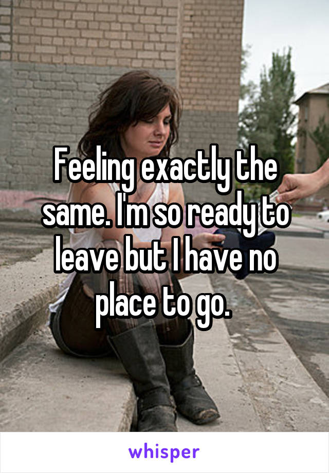 Feeling exactly the same. I'm so ready to leave but I have no place to go.