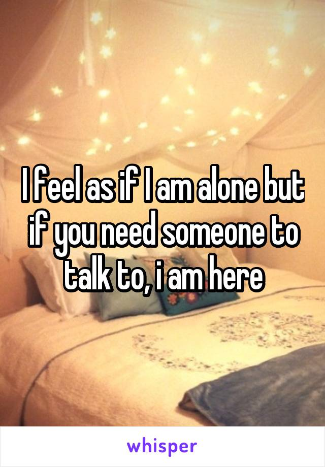 I feel as if I am alone but if you need someone to talk to, i am here