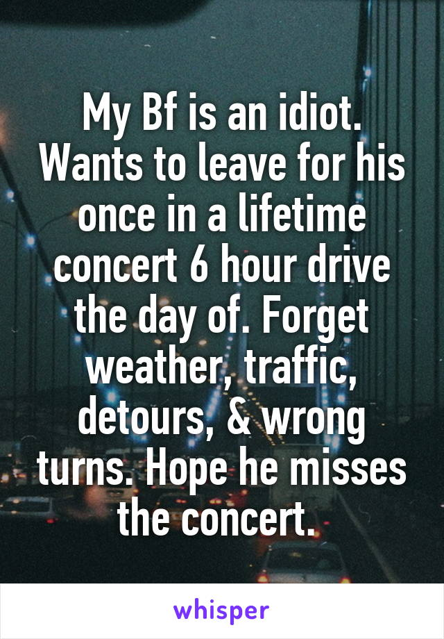 My Bf is an idiot. Wants to leave for his once in a lifetime concert 6 hour drive the day of. Forget weather, traffic, detours, & wrong turns. Hope he misses the concert.