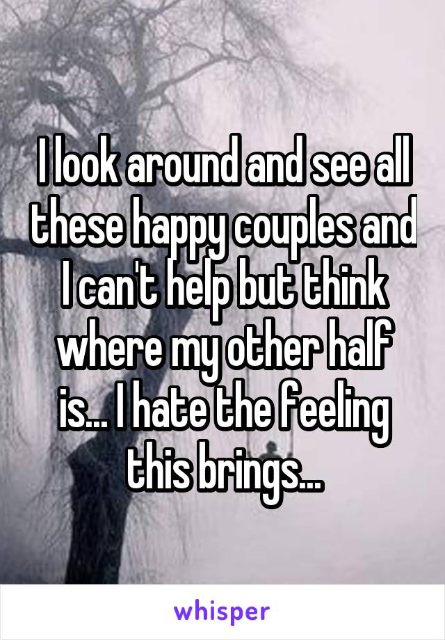 I look around and see all these happy couples and I can't help but think where my other half is... I hate the feeling this brings...