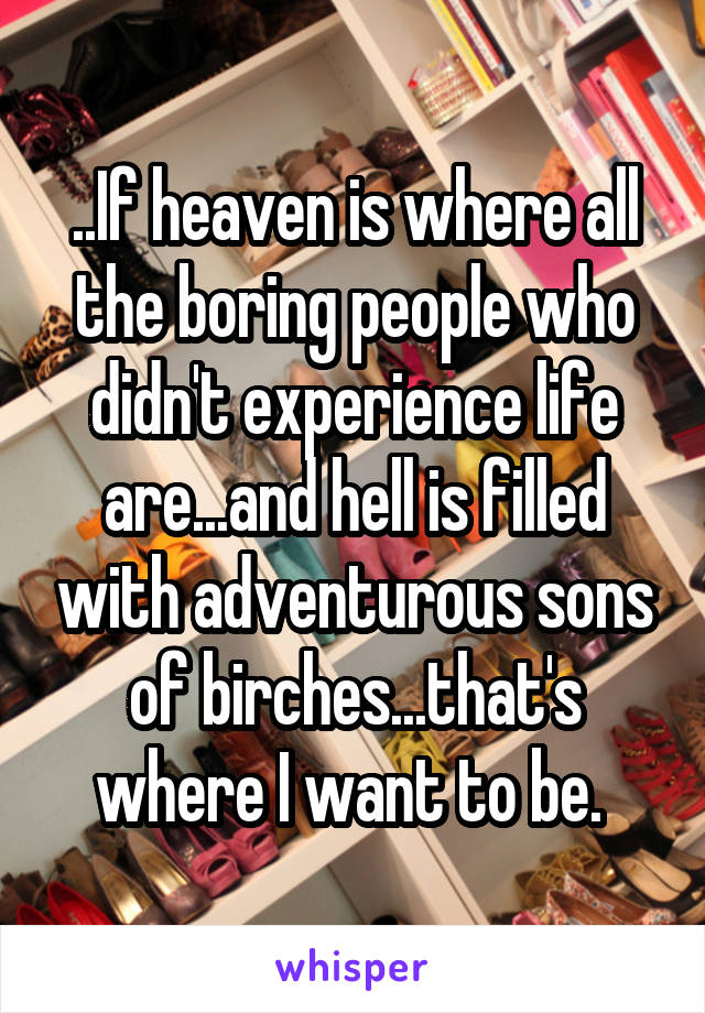 ..If heaven is where all the boring people who didn't experience life are...and hell is filled with adventurous sons of birches...that's where I want to be.