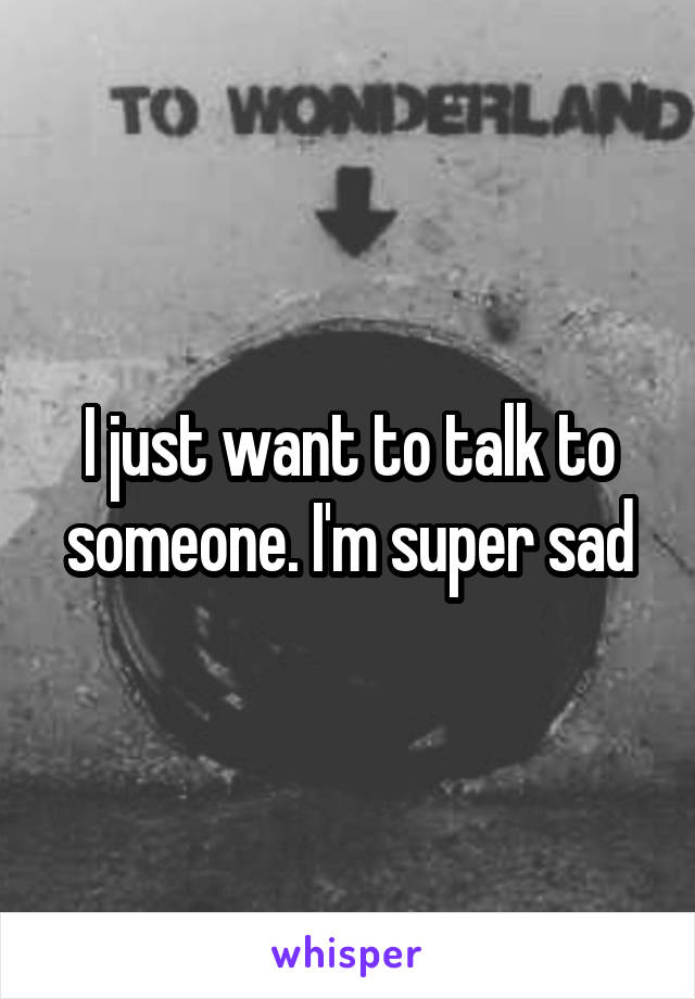 I just want to talk to someone. I'm super sad