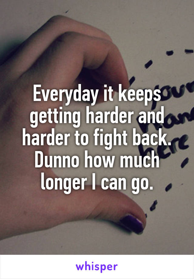 Everyday it keeps getting harder and harder to fight back. Dunno how much longer I can go.