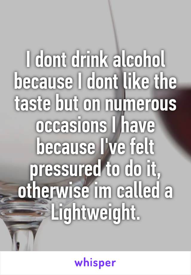 I dont drink alcohol because I dont like the taste but on numerous occasions I have because I've felt pressured to do it, otherwise im called a Lightweight.