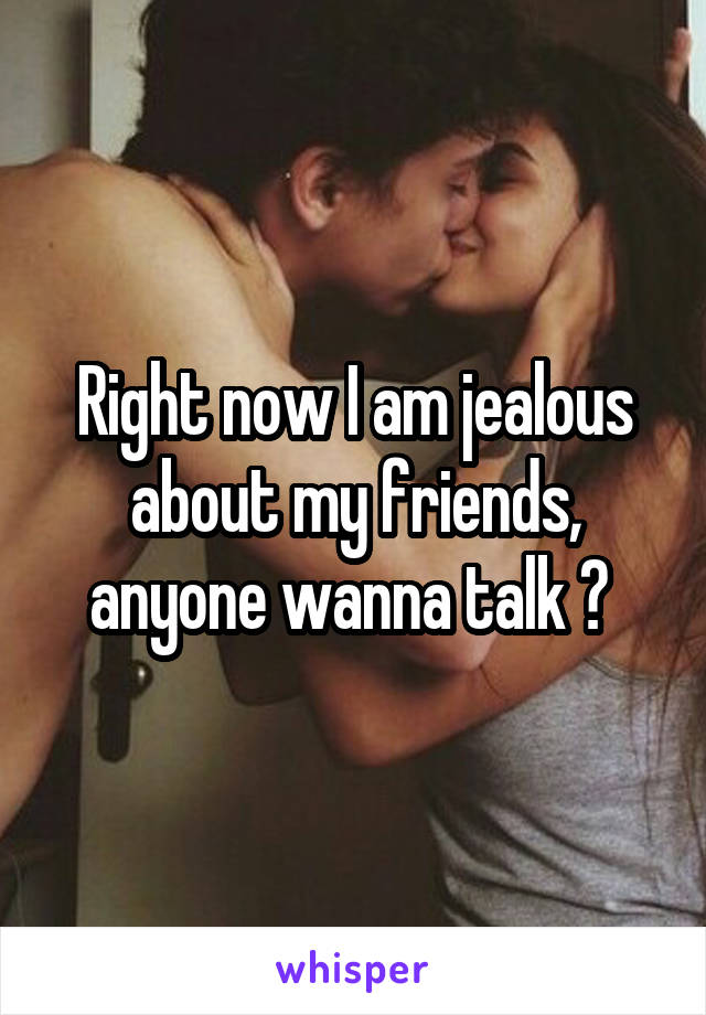 Right now I am jealous about my friends, anyone wanna talk ?