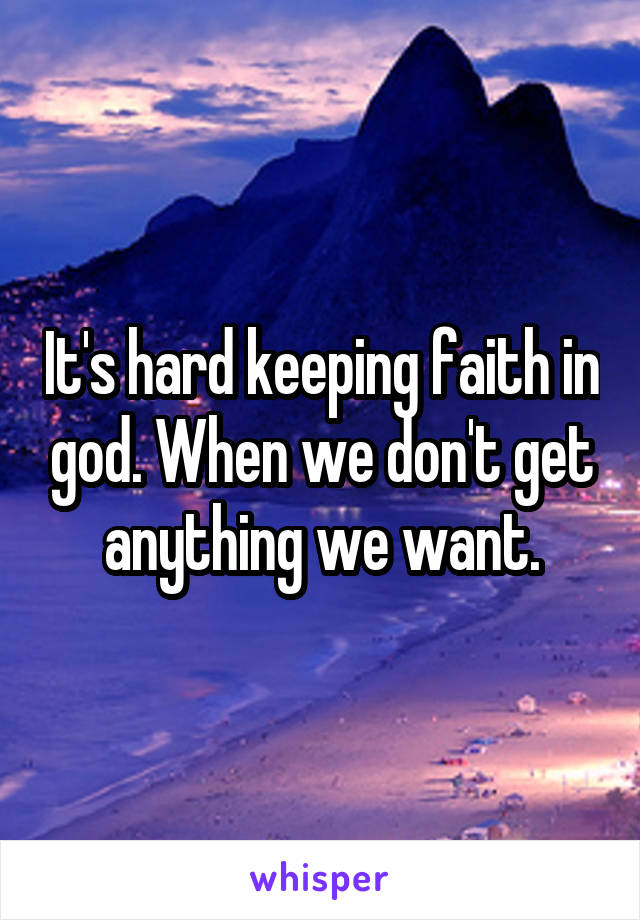 It's hard keeping faith in god. When we don't get anything we want.