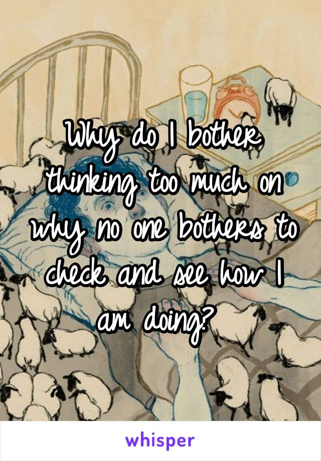 Why do I bother thinking too much on why no one bothers to check and see how I am doing?
