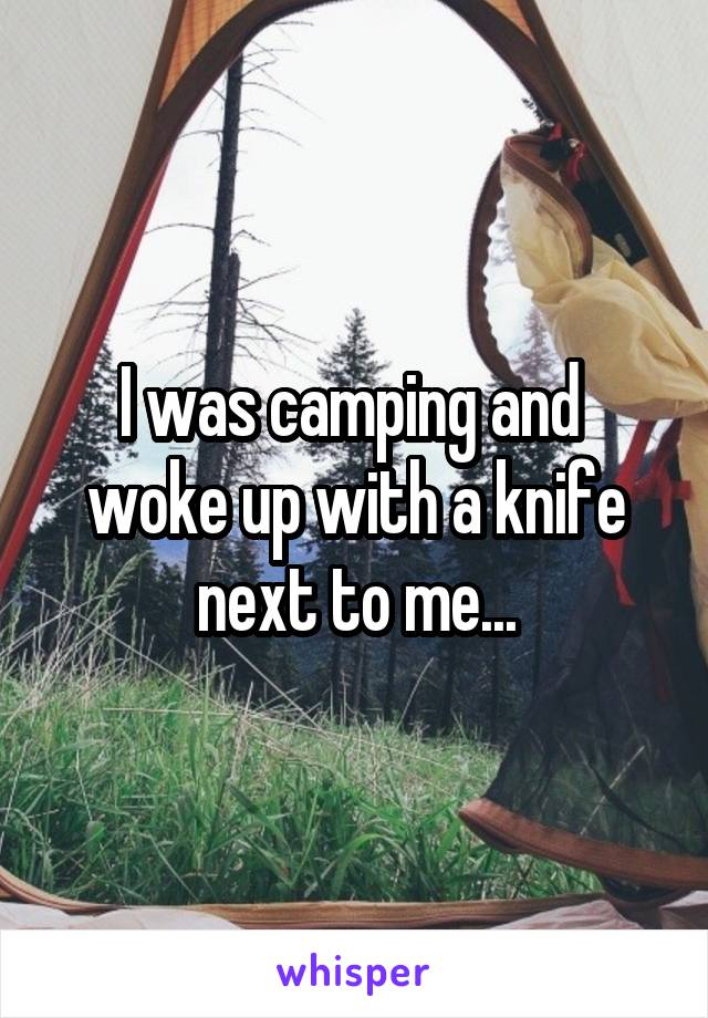 I was camping and  woke up with a knife next to me...