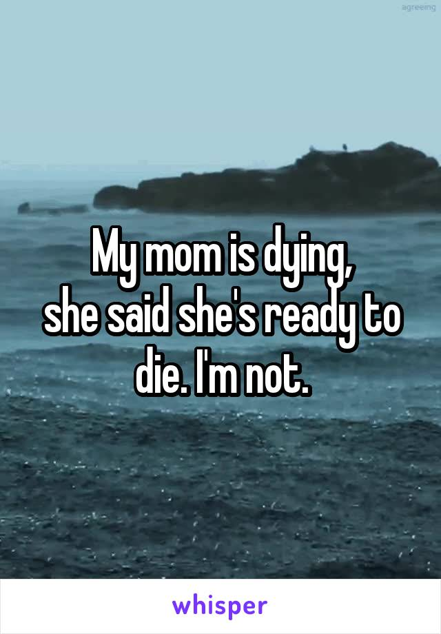 My mom is dying, she said she's ready to die. I'm not.