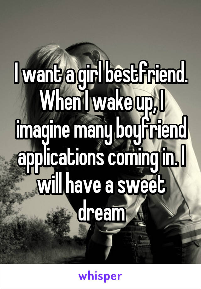I want a girl bestfriend. When I wake up, I imagine many boyfriend applications coming in. I will have a sweet dream