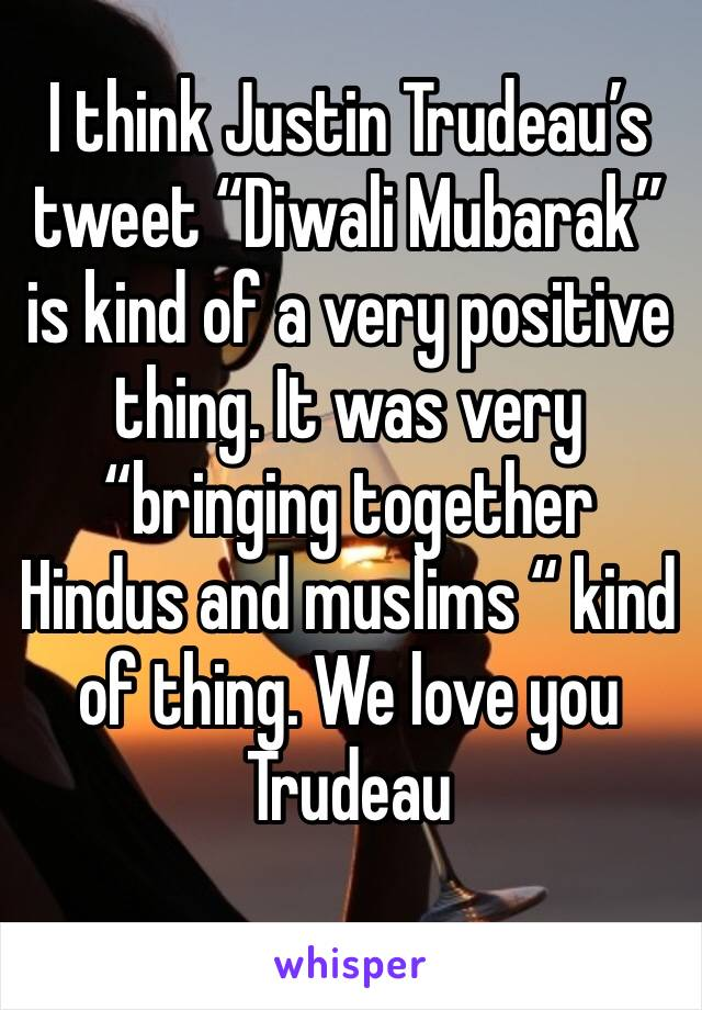 "I think Justin Trudeau's tweet ""Diwali Mubarak"" is kind of a very positive thing. It was very ""bringing together Hindus and muslims "" kind of thing. We love you Trudeau"
