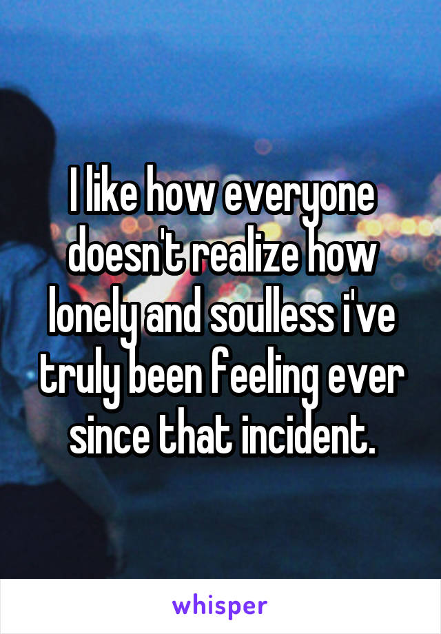 I like how everyone doesn't realize how lonely and soulless i've truly been feeling ever since that incident.