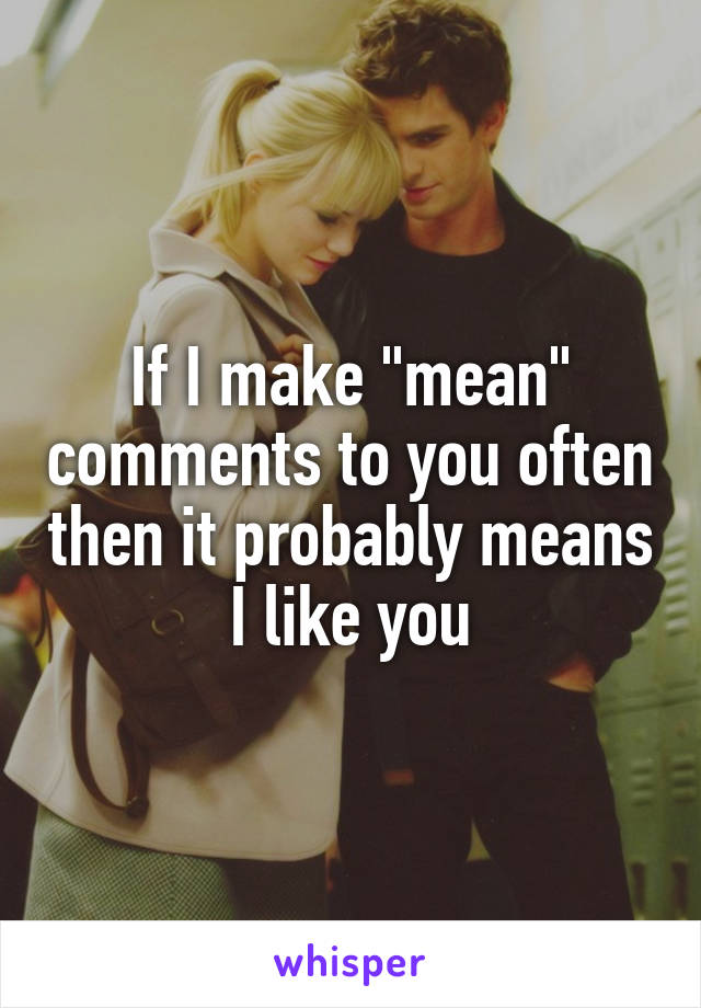 "If I make ""mean"" comments to you often then it probably means I like you"