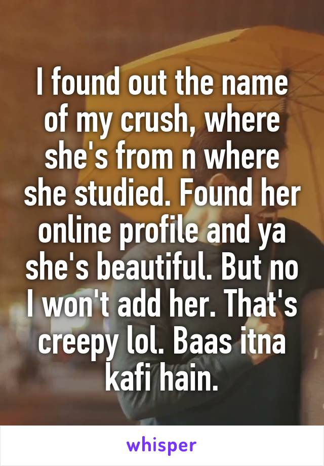 I found out the name of my crush, where she's from n where she studied. Found her online profile and ya she's beautiful. But no I won't add her. That's creepy lol. Baas itna kafi hain.