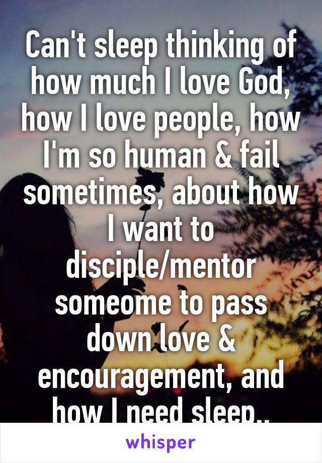 Can't sleep thinking of how much I love God, how I love people, how I'm so human & fail sometimes, about how I want to disciple/mentor someome to pass down love & encouragement, and how I need sleep..