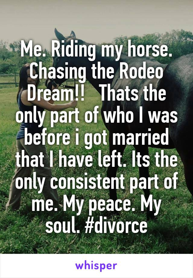 Me. Riding my horse. Chasing the Rodeo Dream!!   Thats the only part of who I was before i got married that I have left. Its the only consistent part of me. My peace. My soul. #divorce
