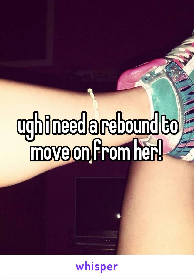 ugh i need a rebound to move on from her!