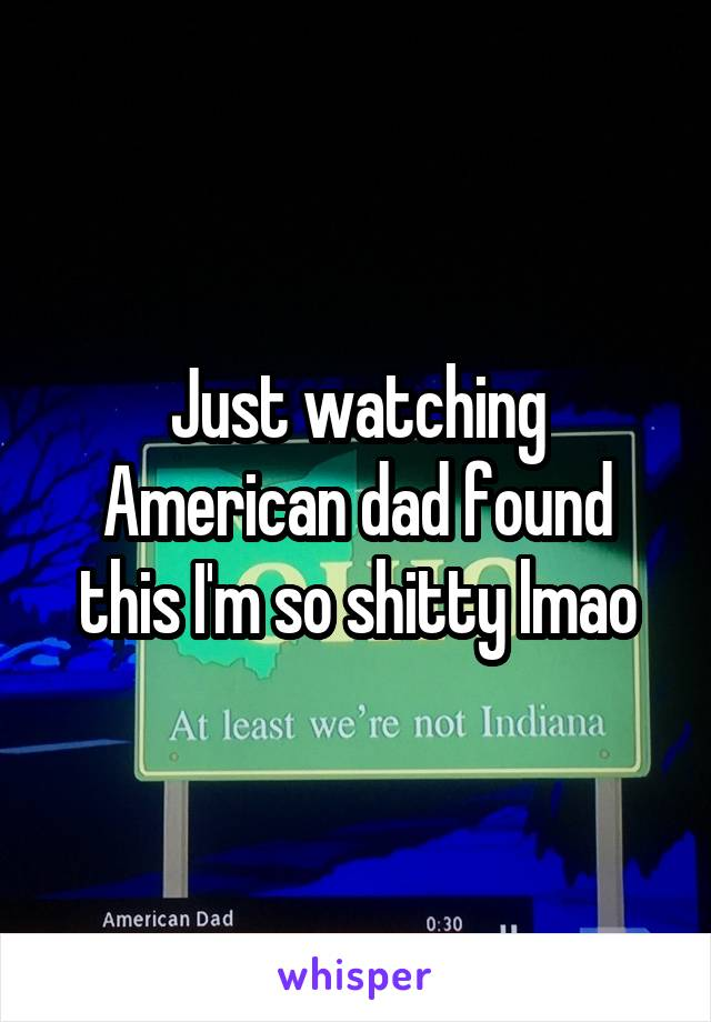 Just watching American dad found this I'm so shitty lmao