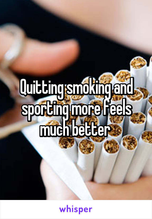 Quitting smoking and sporting more feels much better