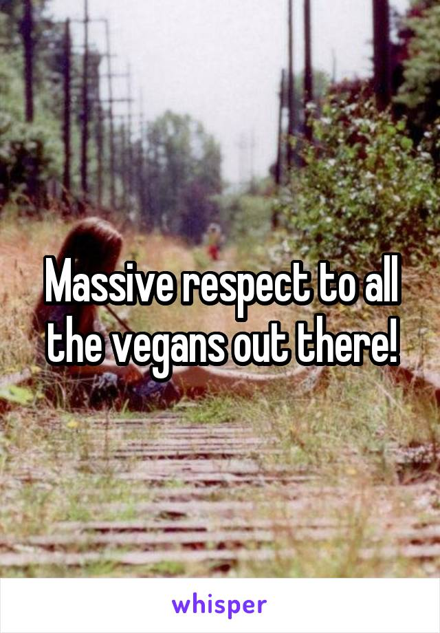 Massive respect to all the vegans out there!