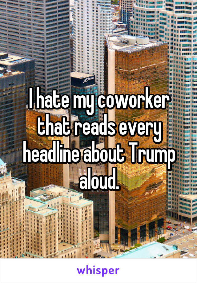 I hate my coworker that reads every headline about Trump aloud.