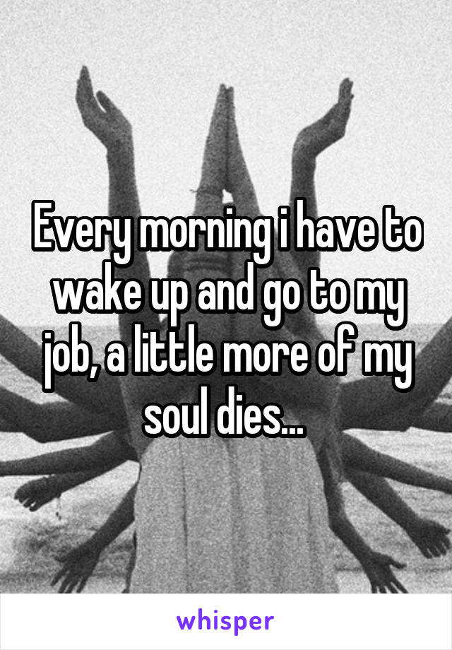 Every morning i have to wake up and go to my job, a little more of my soul dies...