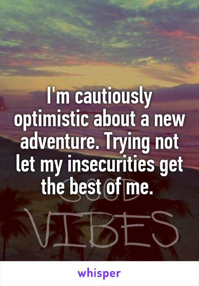 I'm cautiously optimistic about a new adventure. Trying not let my insecurities get the best of me.