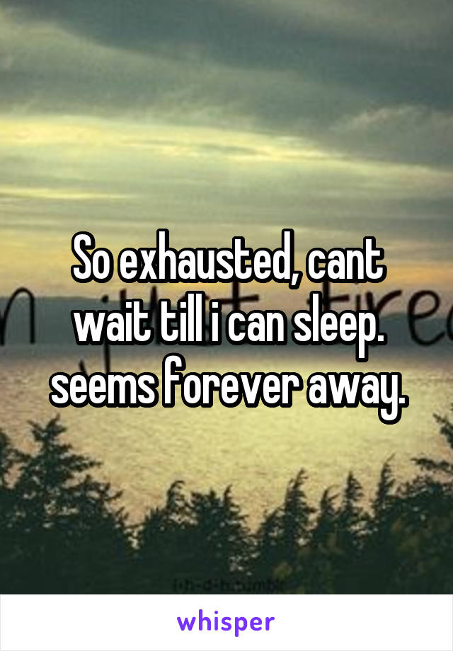 So exhausted, cant wait till i can sleep. seems forever away.