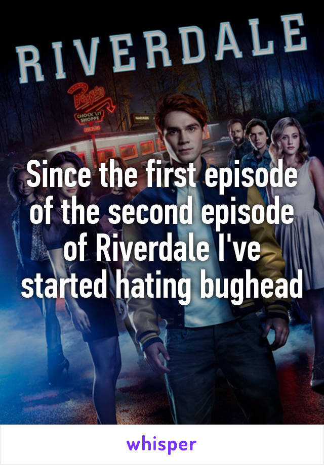 Since the first episode of the second episode of Riverdale I've started hating bughead