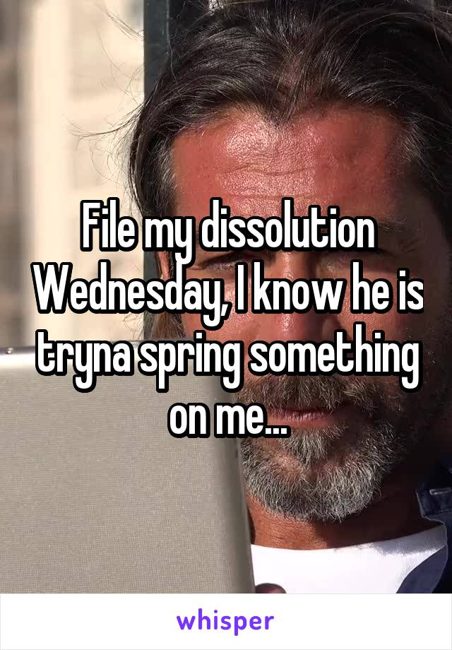 File my dissolution Wednesday, I know he is tryna spring something on me...