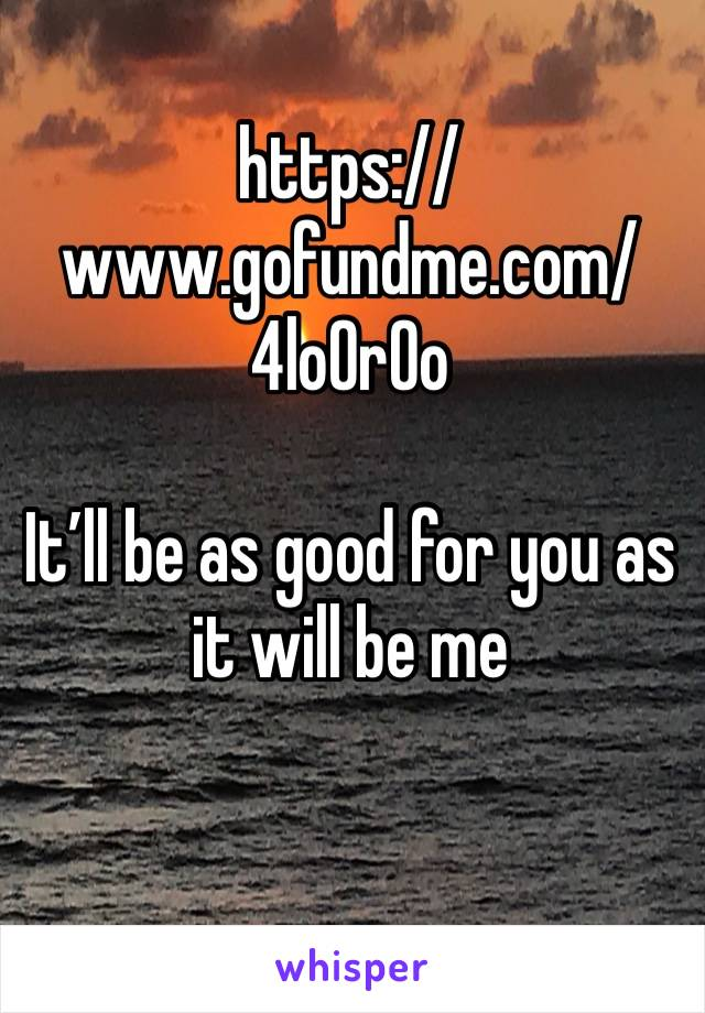 https://www.gofundme.com/4lo0r0o   It'll be as good for you as it will be me