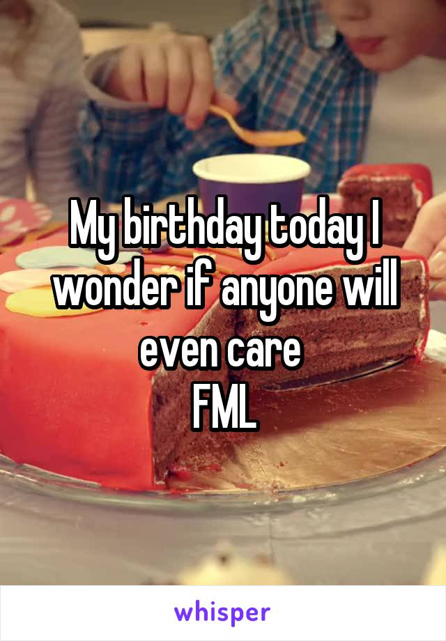 My birthday today I wonder if anyone will even care  FML