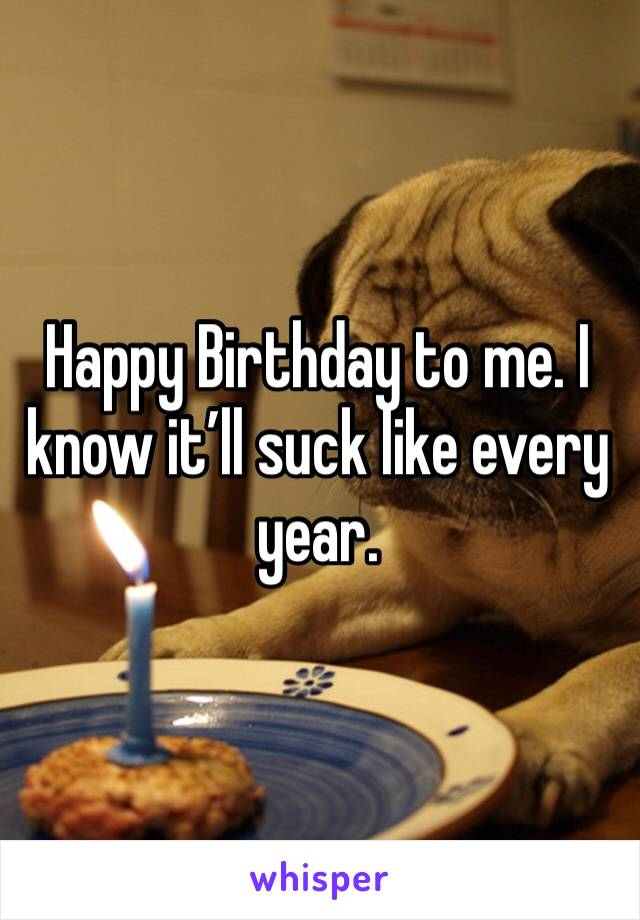 Happy Birthday to me. I know it'll suck like every year.
