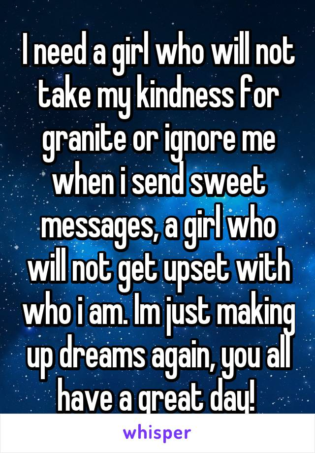 I need a girl who will not take my kindness for granite or ignore me when i send sweet messages, a girl who will not get upset with who i am. Im just making up dreams again, you all have a great day!