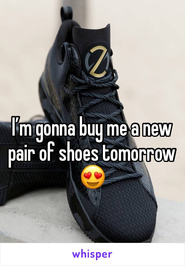 I'm gonna buy me a new pair of shoes tomorrow 😍