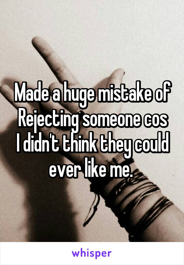 Made a huge mistake of Rejecting someone cos I didn't think they could ever like me.