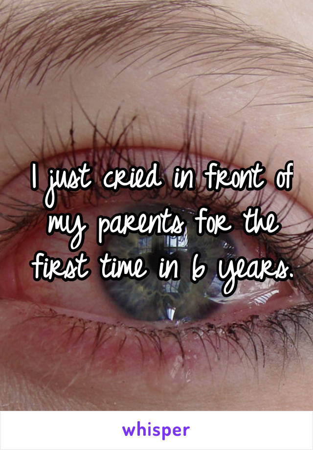 I just cried in front of my parents for the first time in 6 years.