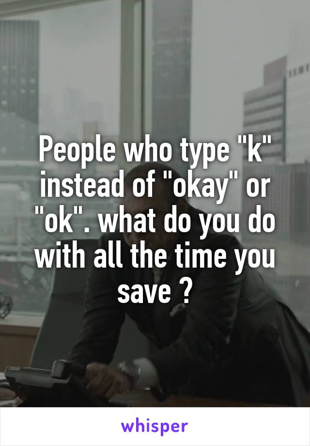 """People who type """"k"""" instead of """"okay"""" or """"ok"""". what do you do with all the time you save ?"""