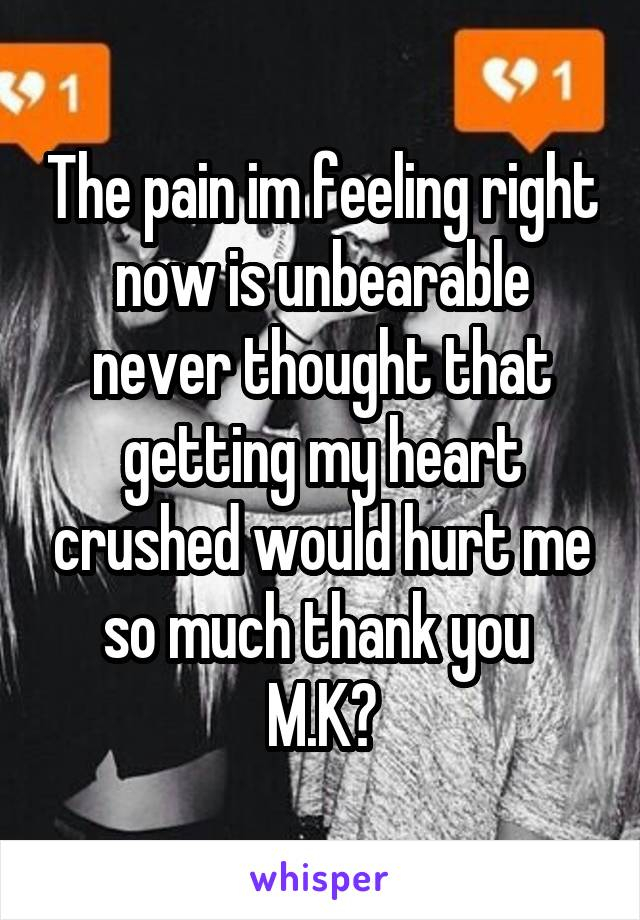 The pain im feeling right now is unbearable never thought that getting my heart crushed would hurt me so much thank you  M.K❤