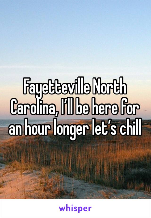 Fayetteville North Carolina, I'll be here for an hour longer let's chill