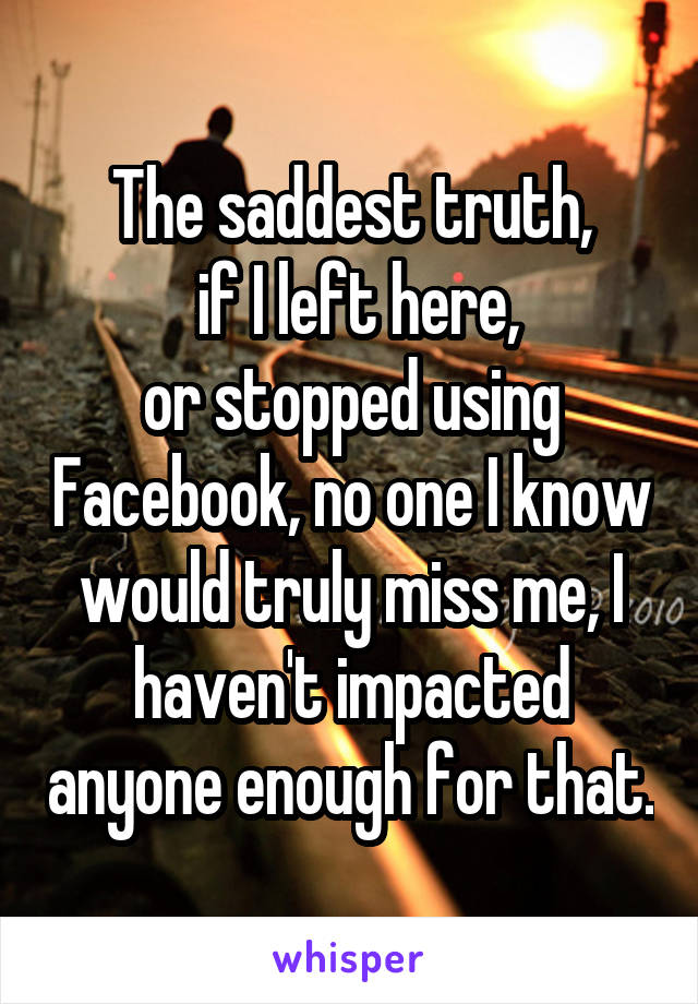 The saddest truth,  if I left here, or stopped using Facebook, no one I know would truly miss me, I haven't impacted anyone enough for that.