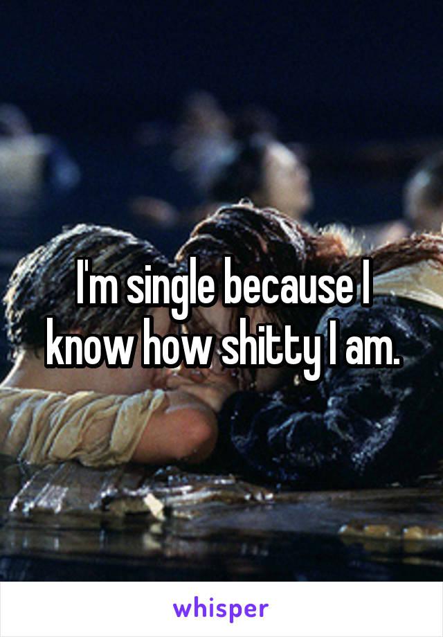 I'm single because I know how shitty I am.