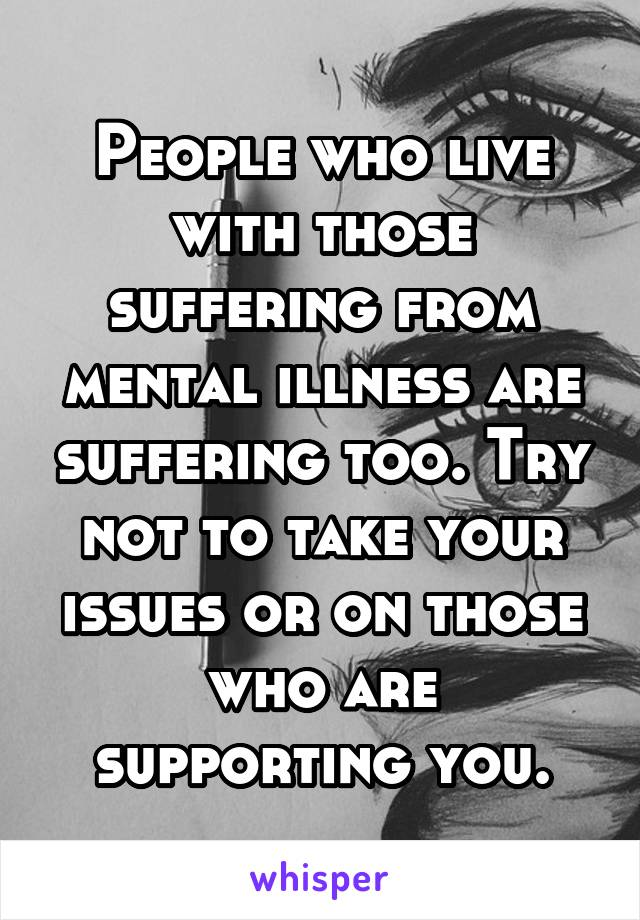 People who live with those suffering from mental illness are suffering too. Try not to take your issues or on those who are supporting you.
