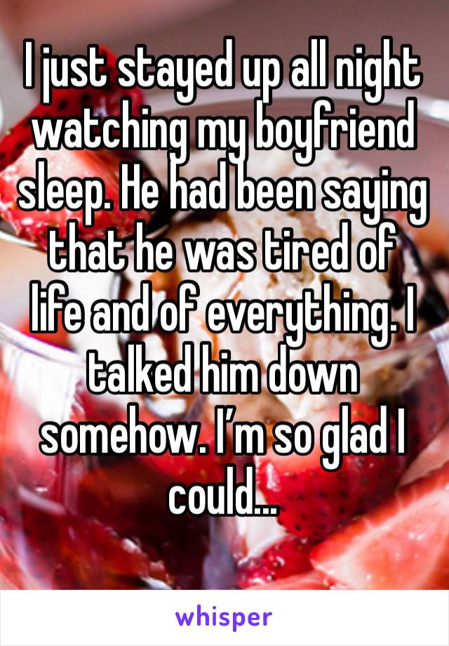 I just stayed up all night watching my boyfriend sleep. He had been saying that he was tired of life and of everything. I talked him down somehow. I'm so glad I could...
