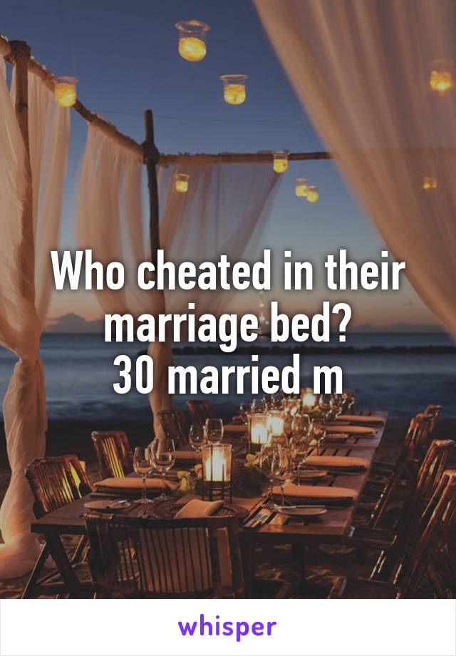 Who cheated in their marriage bed? 30 married m