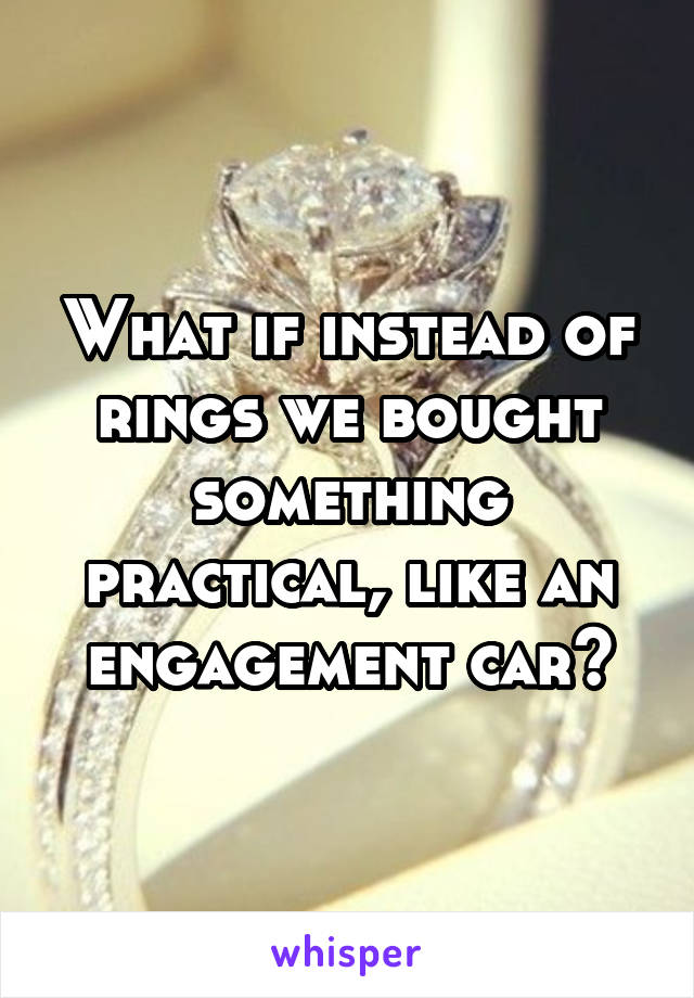 What if instead of rings we bought something practical, like an engagement car?